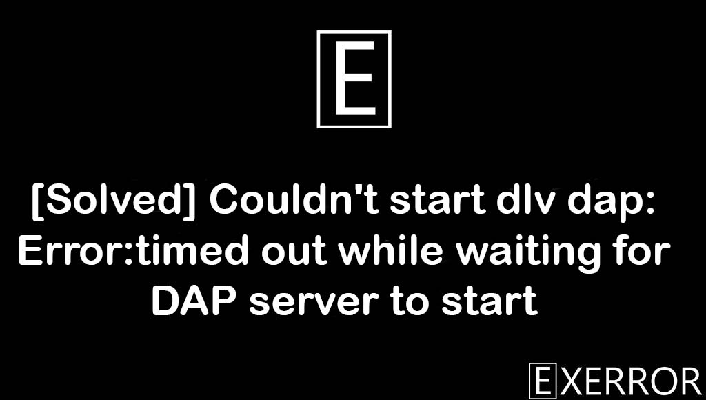 Couldn't start dlv dap: Error:timed out while waiting for DAP server to start, Error:timed out while waiting for DAP server to start, Couldn't start dlv dap, timed out while waiting for DAP server to start, Couldn't start dlv dap: Error:timed out