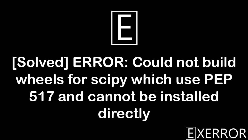 ERROR: Could not build wheels for scipy which use PEP 517 and cannot be installed directly, scipy which use PEP 517 and cannot be installed directly, Could not build wheels for scipy which use PEP 517, ERROR: Could not build wheels for scipy which use PEP 517, build wheels for scipy which use PEP 517 and cannot be installed directly