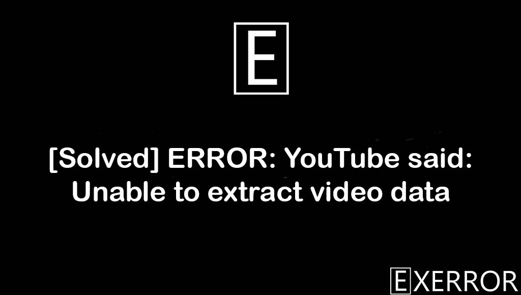 ERROR: YouTube said: Unable to extract video data, Unable to extract video data, YouTube said: Unable to extract video data, ERROR: YouTube said: Unable to extract, YouTube said: Unable to extract