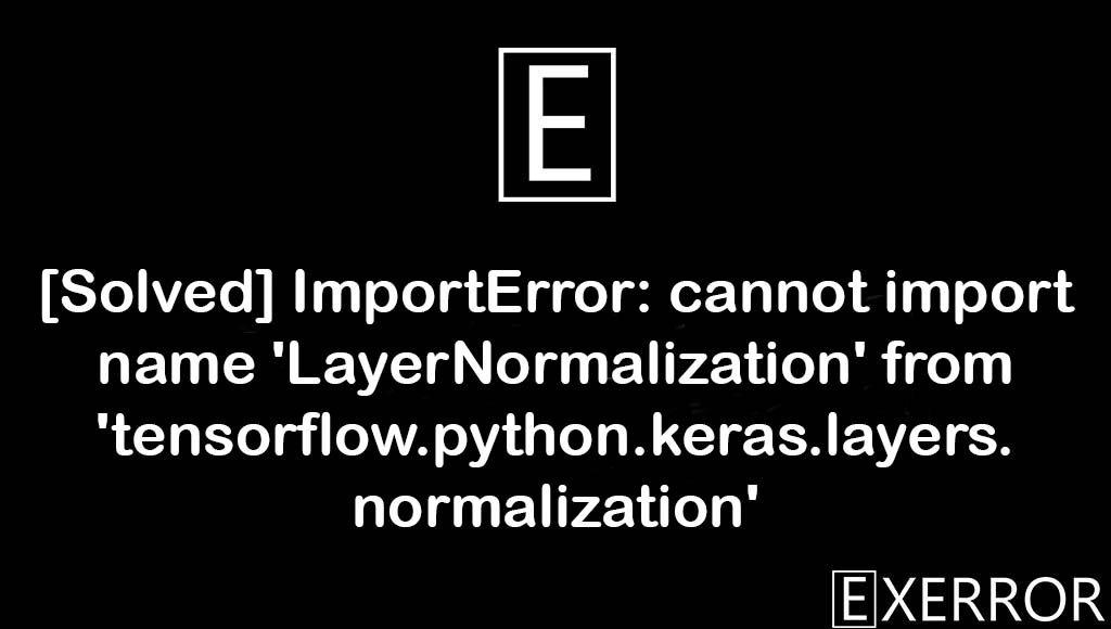ImportError: cannot import name 'LayerNormalization' from 'tensorflow.python.keras.layers.normalization', cannot import name 'LayerNormalization' from 'tensorflow.python.keras.layers.normalization', ImportError: cannot import name 'LayerNormalization', LayerNormalization from tensorflow.python.keras.layers.normalization, ImportError cannot import name LayerNormalization from tensorflow.python.keras.layers.normalization