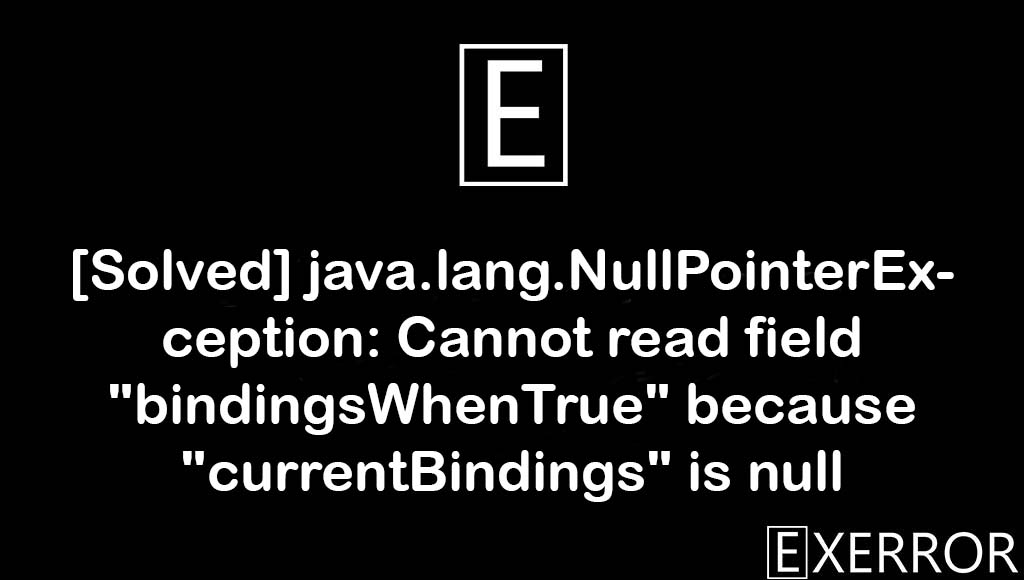 """java.lang.NullPointerException: Cannot read field """"bindingsWhenTrue"""" because """"currentBindings"""" is null, Cannot read field """"bindingsWhenTrue"""" because """"currentBindings"""" is null, java.lang.NullPointerException: Cannot read field """"bindingsWhenTrue"""", field """"bindingsWhenTrue"""" because """"currentBindings"""" is null, """"bindingsWhenTrue"""" because """"currentBindings"""" is null"""