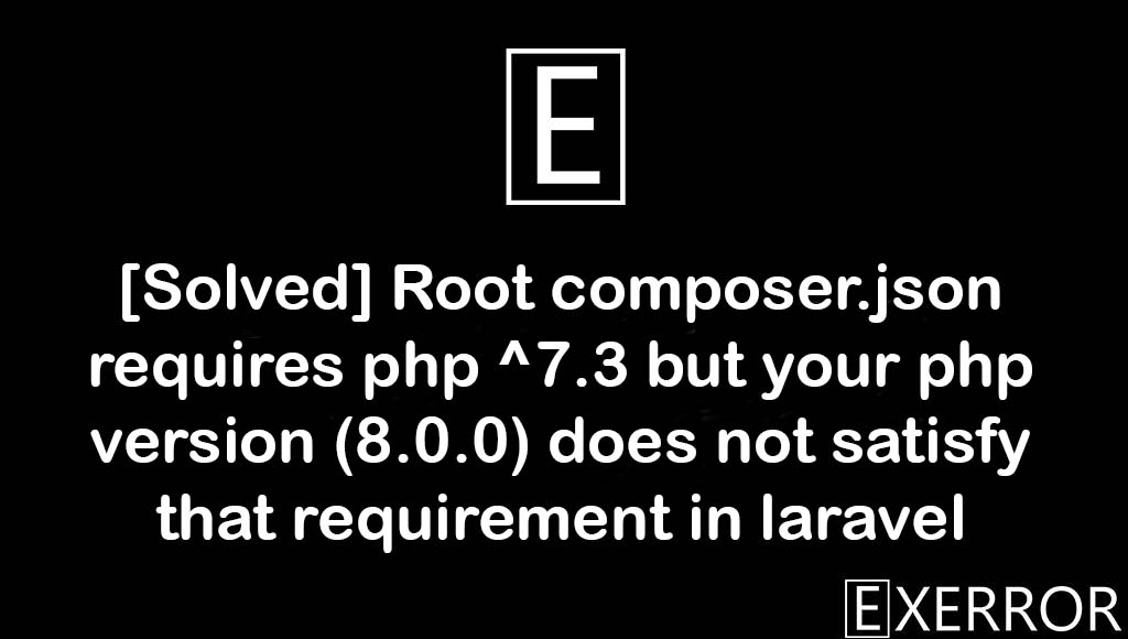 Root composer.json requires php ^7.3 but your php version (8.0.0) does not satisfy that requirement in laravel, Root composer.json requires php ^7.3 but your php version (8.0.0) does not satisfy that requirement, Root composer.json requires php ^7.3, your php version (8.0.0) does not satisfy that requirement, composer.json requires php ^7.3 but your php version (8.0.0) does not satisfy