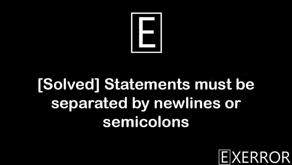Statements must be separated by newlines or semicolons, must be separated by newlines or semicolons, separated by newlines or semicolons, Statements must be separated by newlines, Statements must be separated