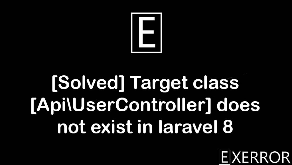 Target class [Api\UserController] does not exist in laravel 8, Target class does not exist in laravel 8, Target class Api\UserController does not exist in laravel 8, class does not exist in laravel 8, Target class [Api\UserController] does not exist