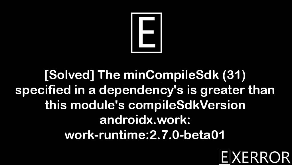 The minCompileSdk (31) specified in a dependency's is greater than this module's compileSdkVersion androidx.work:work-runtime:2.7.0-beta01, The minCompileSdk (31) specified in a dependency's is greater than this module's compileSdkVersion, androidx.work:work-runtime:2.7.0-beta01, dependency's is greater than this module's compileSdkVersion, The minCompileSdk (31) specified in a dependency's AAR metadata (META-INF/com/android/build/gradle/aar-metadata.properties) is greater than this module's compileSdkVersion (android-30). Dependency: androidx.work:work-runtime:2.7.0-beta01.