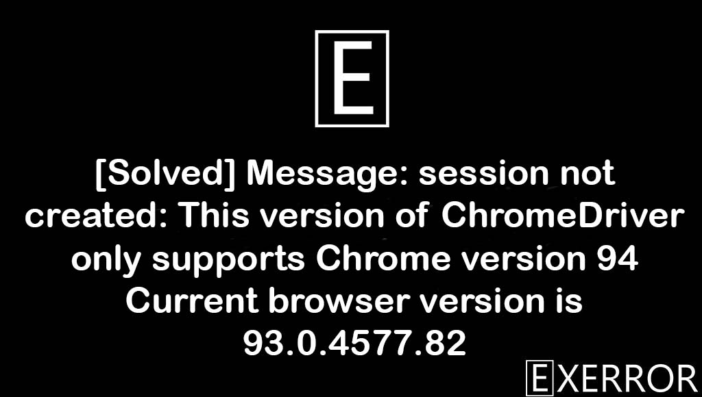 Message: session not created: This version of ChromeDriver only supports Chrome version 94 Current browser version is 93.0.4577.82, This version of ChromeDriver only supports Chrome version 94 Current browser version is 93.0.4577.82, Message: session not created: This version of ChromeDriver only supports Chrome version 94, This version of ChromeDriver only supports Chrome version 94, session not created: This version of ChromeDriver only supports Chrome version 94 Current browser version is 93.0.4577.82
