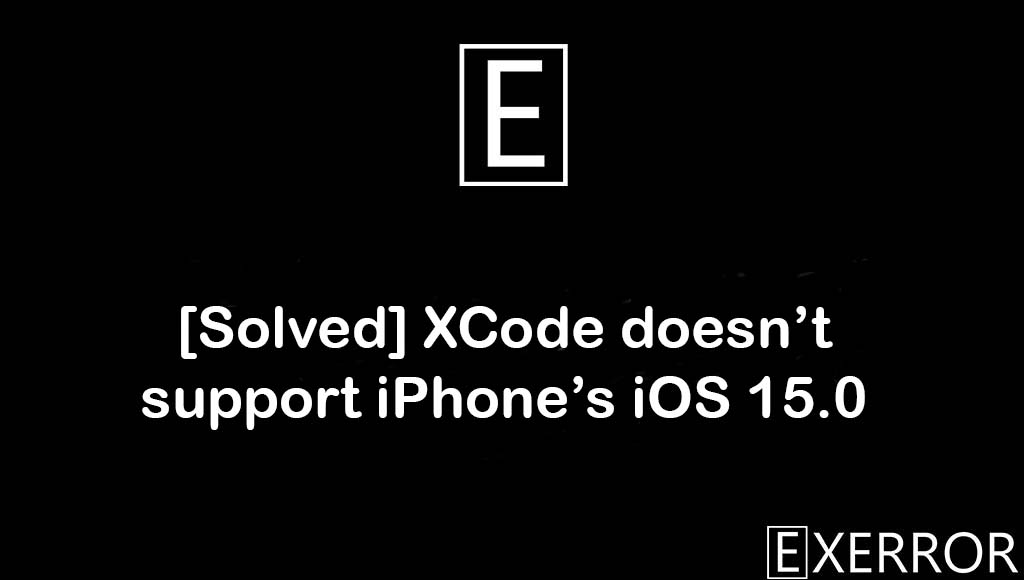 XCode doesn't support iPhone's iOS 15.0, Xcode doesn't support iPhone's iOS 15.0 (19A346), XCode doesn't support iPhone's iOS, doesn't support iPhone's iOS 15.0, doesn't support iPhone's iOS