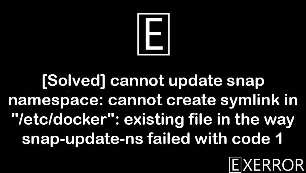 """cannot create symlink in """"/etc/docker"""": existing file in the way snap-update-ns failed with code 1, cannot update snap namespace: cannot create symlink in """"/etc/docker"""": existing file in the way snap-update-ns failed with code 1, cannot create symlink in """"/etc/docker"""", existing file in the way snap-update-ns failed with code 1, cannot update snap namespace: cannot create symlink in """"/etc/docker"""""""