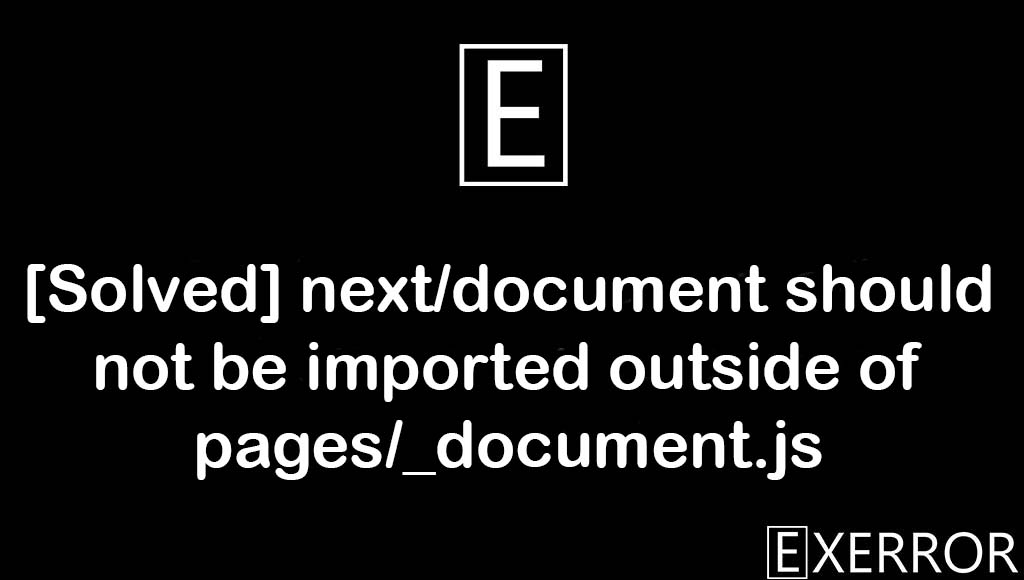 next/document should not be imported outside of pages/_document.js, document should not be imported outside of pages/_document.js, next/document should not be imported outside of pages, document should not be imported outside of pages, should not be imported outside of pages/_document.js