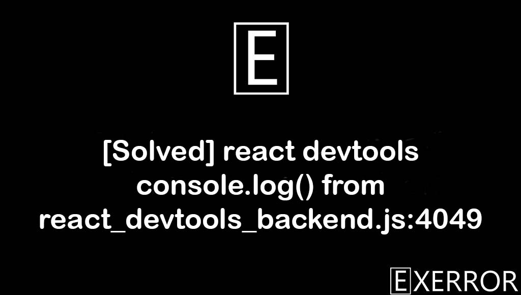 react devtools console.log() from react_devtools_backend.js:4049, react_devtools_backend.js:4049, react devtools console.log() from react_devtools_backend