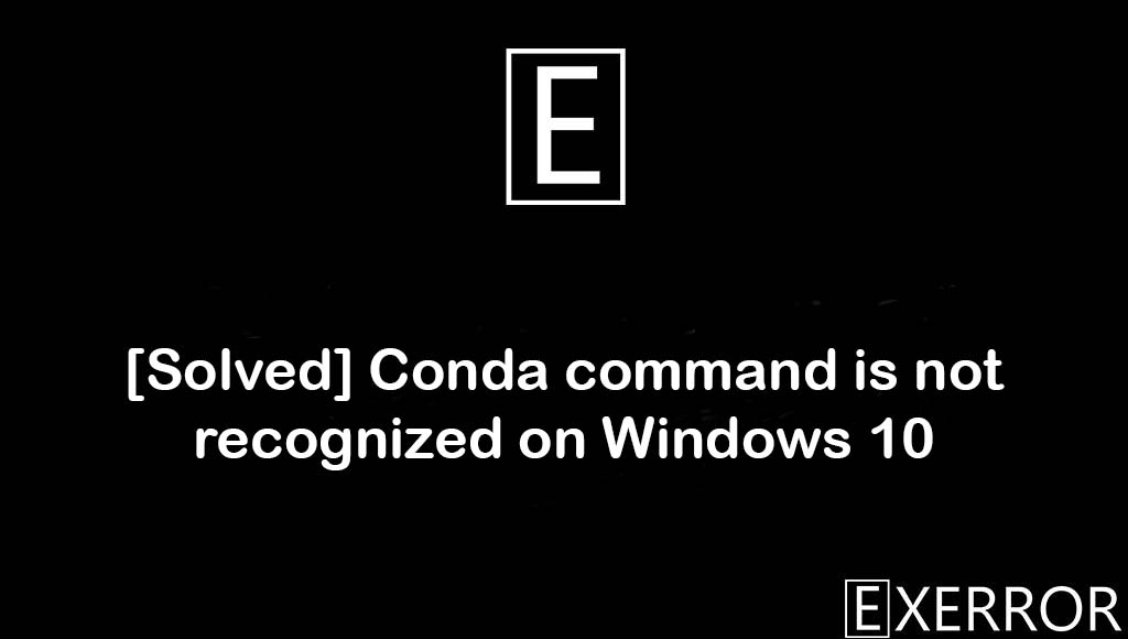 Conda command is not recognized on Windows 10, Conda command is not recognized, 'conda' is not recognized as internal or external command,