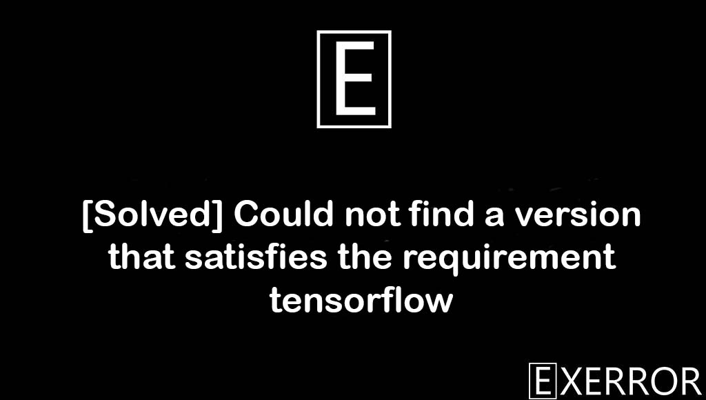 Could not find a version that satisfies the requirement tensorflow, not find a version that satisfies the requirement tensorflow, version that satisfies the requirement tensorflow, Could not find a version that satisfies the requirement tensorflow (from versions: ), No matching distribution found for tensorflow