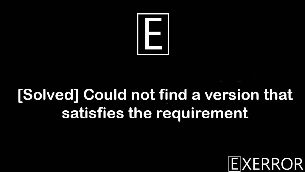 Could not find a version that satisfies the requirement, not find a version that satisfies the requirement, No matching distribution found for, No matching distribution found, find a version that satisfies the requirement