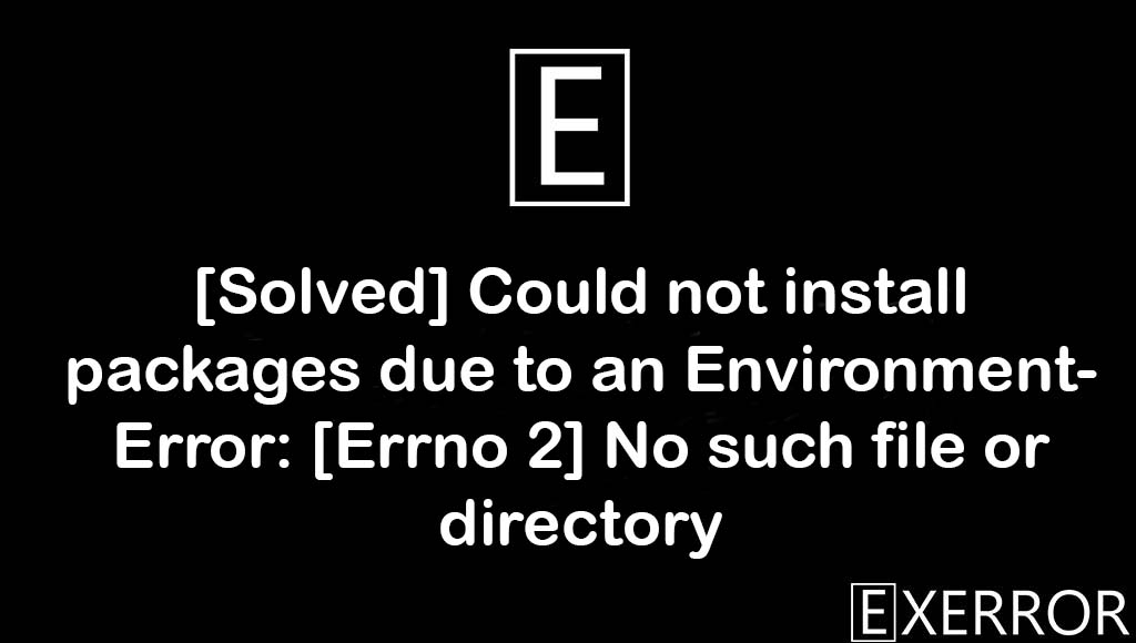 Could not install packages due to an EnvironmentError: [Errno 2] No such file or directory, Could not install packages due to an EnvironmentError, EnvironmentError: [Errno 2] No such file or directory, EnvironmentError: [Errno 2] No such file, Could not install packages due to an EnvironmentError: [Errno 2]
