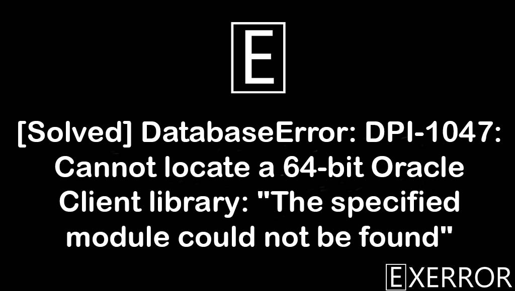 """DatabaseError: DPI-1047: Cannot locate a 64-bit Oracle Client library: """"The specified module could not be found"""", DatabaseError: DPI-1047: Cannot locate a 64-bit Oracle Client library, Cannot locate a 64-bit Oracle Client library: """"The specified module could not be found"""", DatabaseError: DPI-1047: Cannot locate a 64-bit Oracle Client, The specified module could not be found"""
