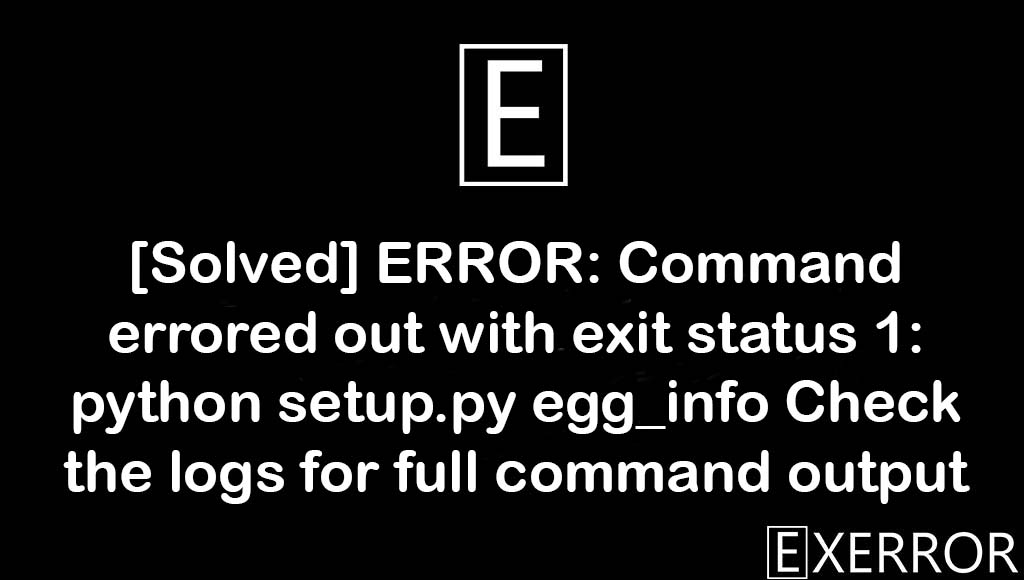 ERROR: Command errored out with exit status 1: python setup.py egg_info Check the logs for full command output, python setup.py egg_info Check the logs for full command output, ERROR: Command errored out with exit status 1: python setup.py egg_info, Command errored out with exit status 1: python setup.py egg_info Check the logs for full command output, ERROR: Command errored out with exit status 1