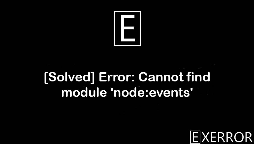 Error: Cannot find module 'node:events', Cannot find module 'node:events', Error Cannot find module node:events, Cannot find module node:events, node:events