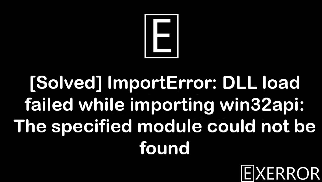 ImportError: DLL load failed while importing win32api: The specified module could not be found, ImportError: DLL load failed while importing win32api, DLL load failed while importing win32api: The specified module could not be found, importing win32api: The specified module could not be found, ImportError: DLL load failed while importing win32api: The specified module