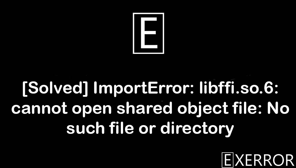 ImportError: libffi.so.6: cannot open shared object file: No such file or directory, libffi.so.6: cannot open shared object file: No such file or directory, ImportError: libffi.so.6: cannot open shared object file, libffi.so.6: cannot open shared object file, ImportError: libffi.so.6: cannot open