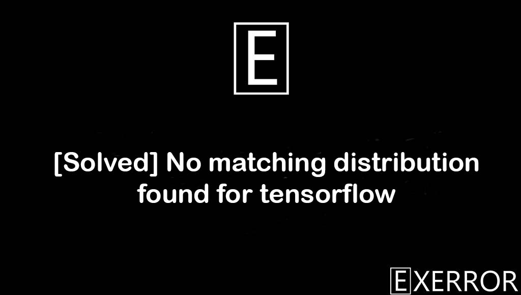 No matching distribution found for tensorflow, matching distribution found for tensorflow, No matching distribution found, found for tensorflow, distribution found for tensorflow