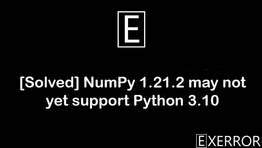 NumPy 1.21.2 may not yet support Python 3.10, may not yet support Python 3.10, NumPy 1.21.2 may not yet support, not yet support Python 3.10, 1.21.2 may not yet support Python 3.10