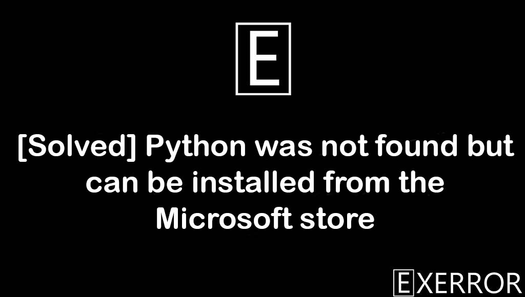 Python was not found but can be installed from the Microsoft store, Python was not found, can be installed from the Microsoft store, Python was not found but can be installed, not found but can be installed from the Microsoft store