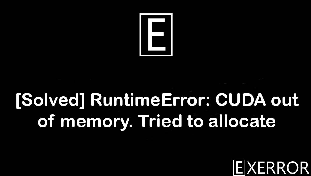 RuntimeError: CUDA out of memory. Tried to allocate, CUDA out of memory. Tried to allocate, RuntimeError: CUDA out of memory, CUDA out of memory, RuntimeError CUDA out of memory Tried to allocate