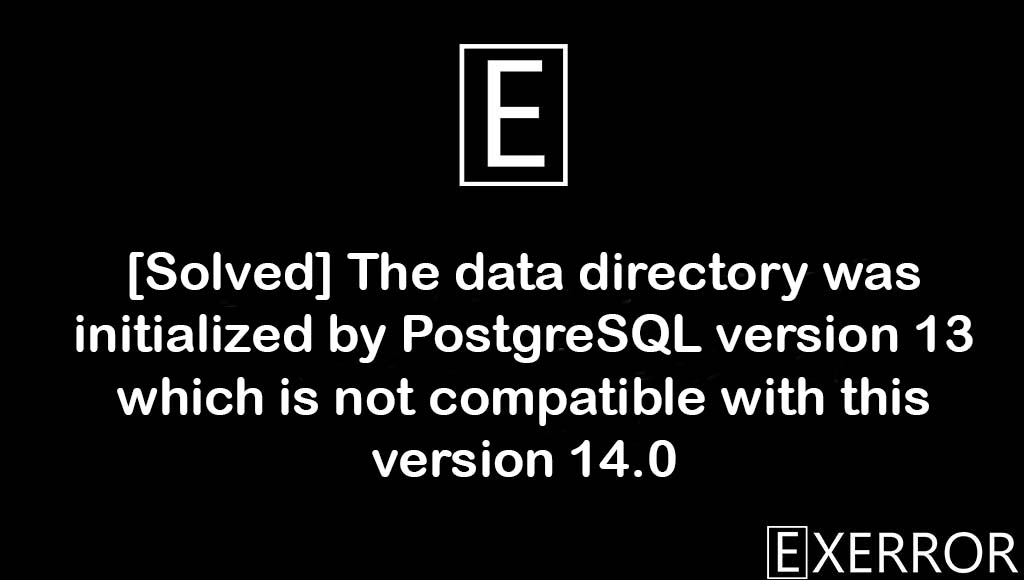 The data directory was initialized by PostgreSQL version 13 which is not compatible with this version 14.0, which is not compatible with this version 14.0, The data directory was initialized by PostgreSQL version 13, initialized by PostgreSQL version 13 which is not compatible with this version 14.0, PostgreSQL version 13 which is not compatible with this version 14.0