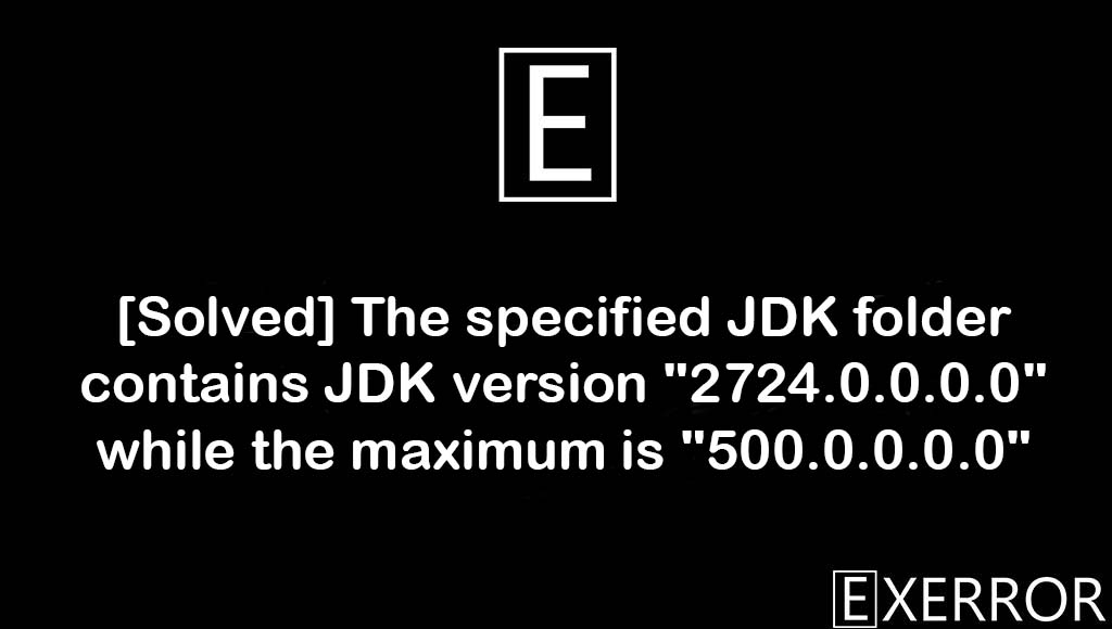 """The specified JDK folder contains JDK version """"2724.0.0.0.0"""" while the maximum is """"500.0.0.0.0"""", JDK version """"2724.0.0.0.0"""" while the maximum is """"500.0.0.0.0"""", The specified JDK folder contains JDK version """"2724.0.0.0.0"""", The specified JDK folder contains JDK version while the maximum is, specified JDK folder contains JDK version """"2724.0.0.0.0"""" while the maximum is """"500.0.0.0.0"""""""