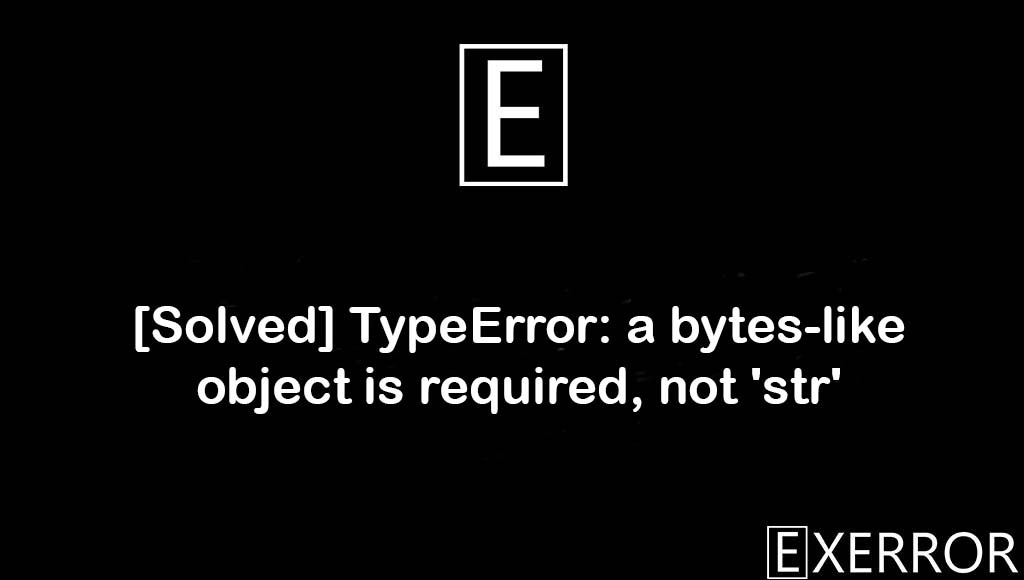 TypeError: a bytes-like object is required, not 'str', a bytes-like object is required, not 'str', TypeError: a bytes-like object is required, TypeError: a bytes-like object is required not 'str', a bytes-like object is required not str