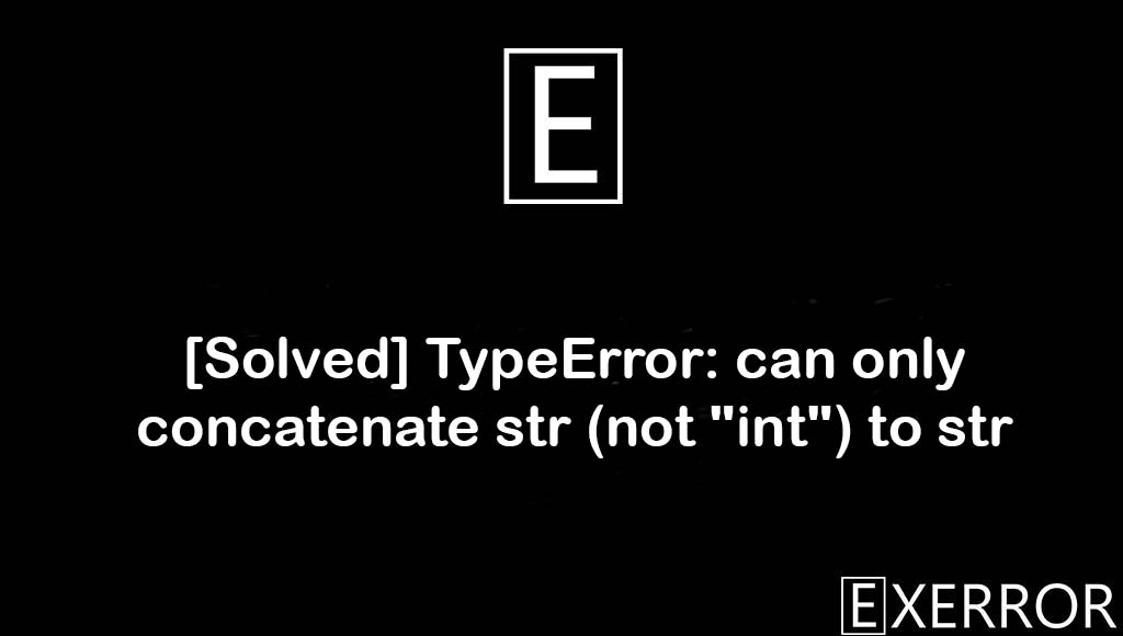 """TypeError: can only concatenate str (not """"int"""") to str, can only concatenate str (not """"int"""") to str, TypeError: can only concatenate str, can only concatenate str, concatenate str (not """"int"""") to str"""