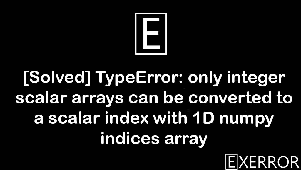 TypeError: only integer scalar arrays can be converted to a scalar index with 1D numpy indices array, TypeError: only integer scalar arrays can be converted to a scalar index, only integer scalar arrays can be converted to a scalar index with 1D numpy indices array, only integer scalar arrays can be converted to a scalar index, TypeError only integer scalar arrays can be converted to a scalar index