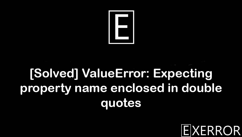 ValueError: Expecting property name enclosed in double quotes, Expecting property name enclosed in double quotes, ValueError: Expecting property name enclosed, property name enclosed in double quotes, ValueError Expecting property name enclosed in double quotes