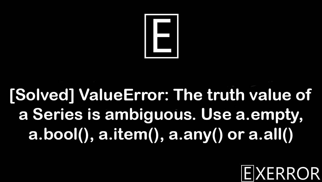 ValueError: The truth value of a Series is ambiguous. Use a.empty, a.bool(), a.item(), a.any() or a.all(), ValueError: The truth value of a Series is ambiguous, Use a.empty, a.bool(), a.item(), a.any() or a.all(), The truth value of a Series is ambiguous. Use a.empty, a.bool(), a.item(), a.any() or a.all(), The truth value of a Series is ambiguous. Use a.empty