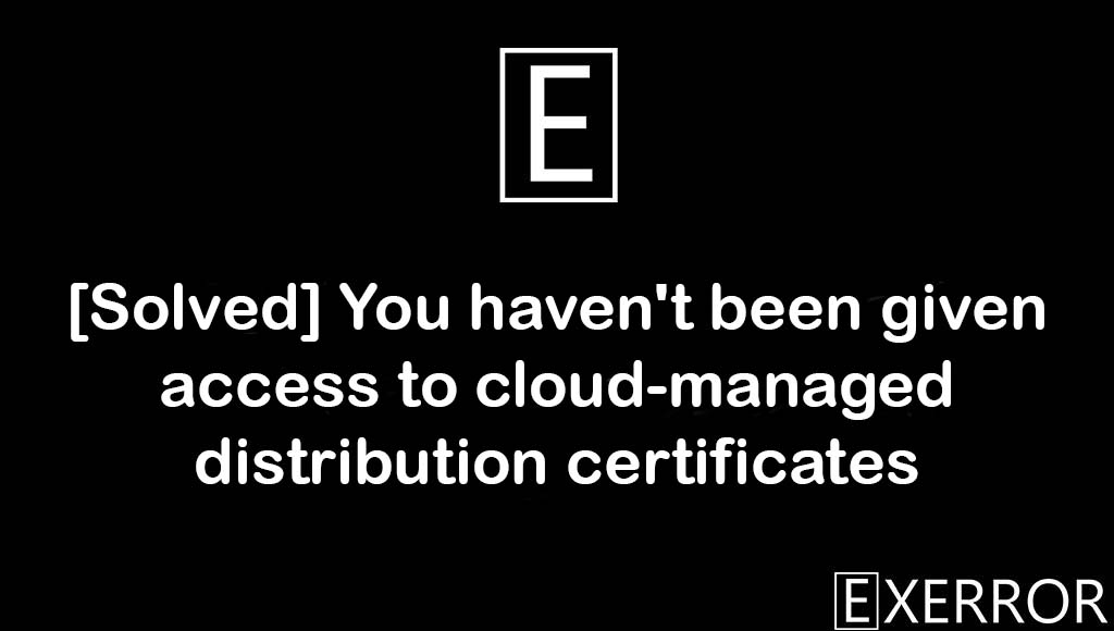 You haven't been given access to cloud-managed distribution certificates, haven't been given access to cloud-managed distribution certificates, given access to cloud-managed distribution certificates, cloud-managed distribution certificates, given access to cloud-managed distribution