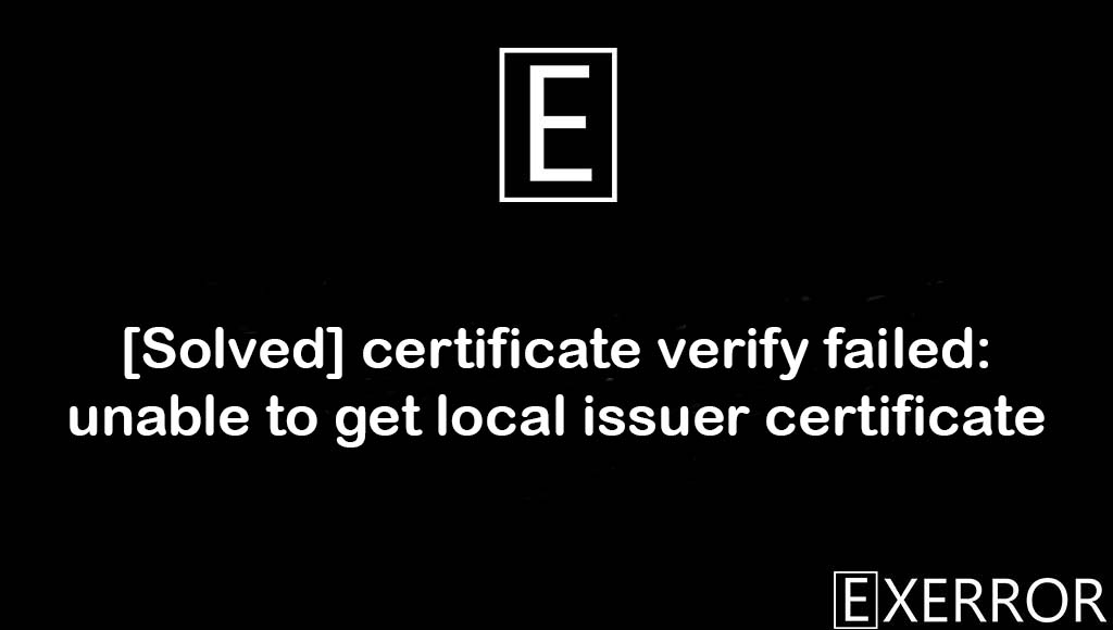certificate verify failed: unable to get local issuer certificate, unable to get local issuer certificate, SSL: CERTIFICATE_VERIFY_FAILED, requests.exceptions.SSLError:HTTPSConnectionPool, certificate verify failed: unable to get local issuer