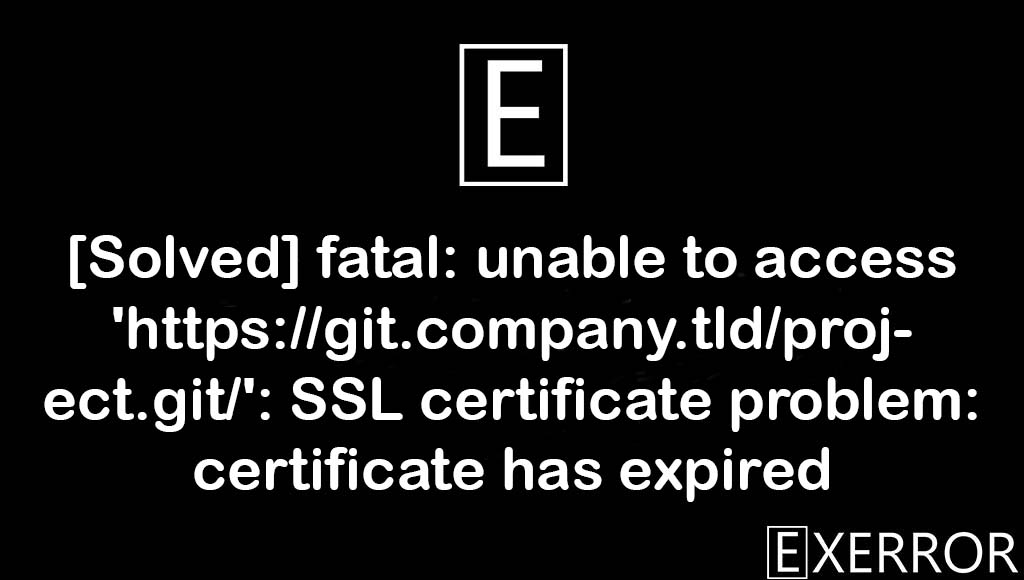 fatal: unable to access 'https://git.company.tld/project.git/': SSL certificate problem: certificate has expired, SSL certificate problem: certificate has expired, fatal: unable to access 'https://git.company.tld/project.git/', certificate problem: certificate has expired, fatal unable to access https://git.company.tld/project.git SSL certificate problem certificate has expired