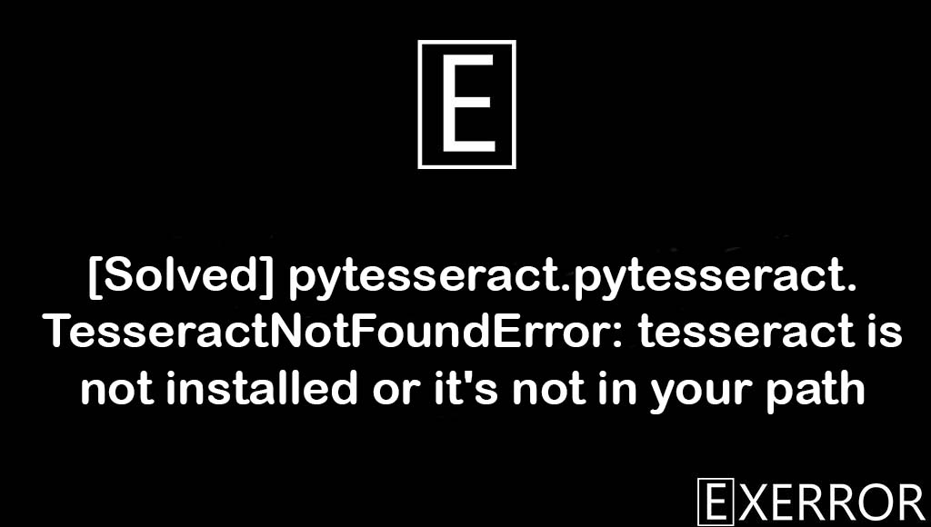 pytesseract.pytesseract.TesseractNotFoundError: tesseract is not installed or it's not in your path, tesseract is not installed or it's not in your path, pytesseract.pytesseract.TesseractNotFoundError, TesseractNotFoundError: tesseract is not installed, pytesseract.TesseractNotFoundError: tesseract is not installed or it's not in your path