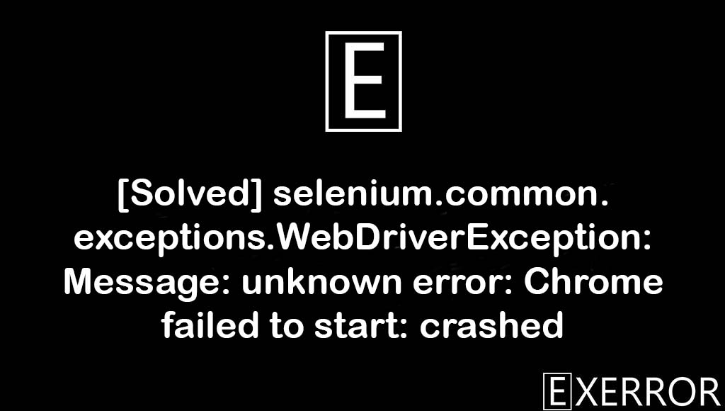 selenium.common.exceptions.WebDriverException: Message: unknown error: Chrome failed to start: crashed, Message: unknown error: Chrome failed to start: crashed, selenium.common.exceptions.WebDriverException: Message: unknown error, WebDriverException: Message: unknown error: Chrome failed to start: crashed, selenium.common.exceptions.WebDriverException