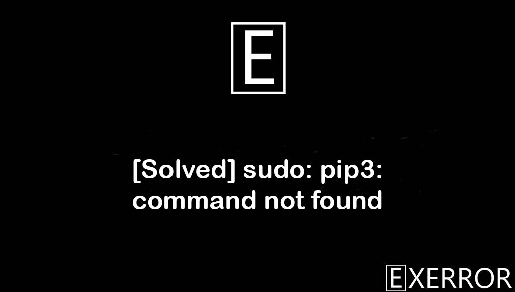 sudo: pip3: command not found, pip3: command not found, pip: command not found, sudo: pip3: command, pip3: command not